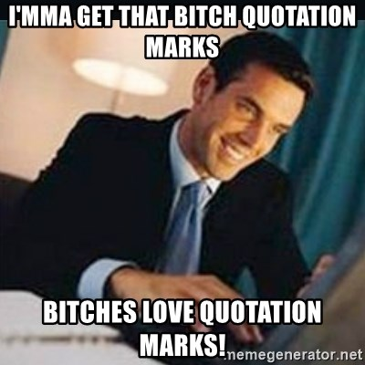 bitches love x - I'mma get that bitch quotation marks bitches love quotation marks!