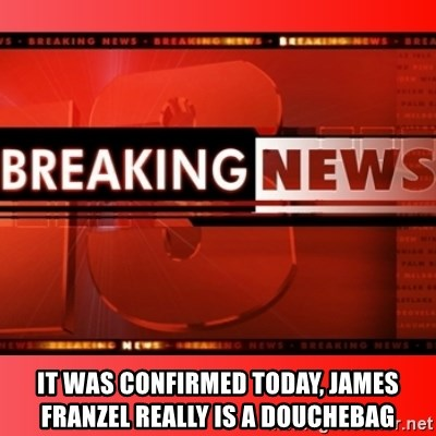 This breaking news meme -  It was confirmed today, James franzel really is a douchebag