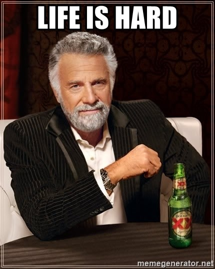 The Most Interesting Man In The World - life is hard