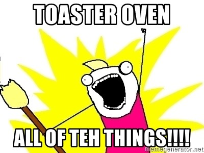 X ALL THE THINGS - Toaster oven all of teh things!!!!