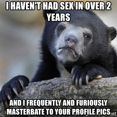Confession Bear - I haven't had sex in over 2 years  and I frequently and furiously masterbate to your profile pics
