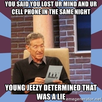 maury povich lol - You said you lost ur mind and ur cell phone in the same night Young jeezy determined that was a lie