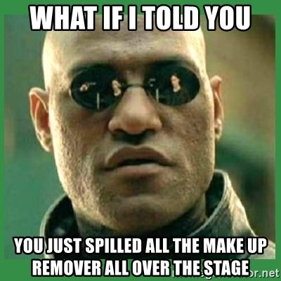 Matrix Morpheus - What if I told you you just spilled all the make up remover all over the stage