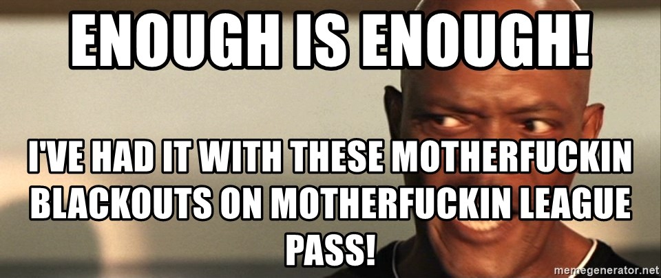 Snakes on a plane Samuel L Jackson - enough is enough!  I've had it with these motherfuckin blackouts on motherfuckin league pass!
