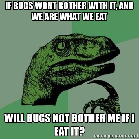 Philosoraptor - if bugs wont bother with it, and we are what we eat will bugs not bother me if i eat it?