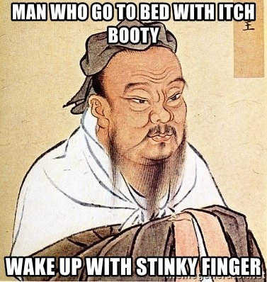 Confucius Say - Man who go to bed with itch booty Wake up with stinky finger