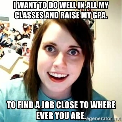 Overly Attached Girlfriend 2 - I want to do well in all my classes and raise my GPA. To find a job close to where ever you are.