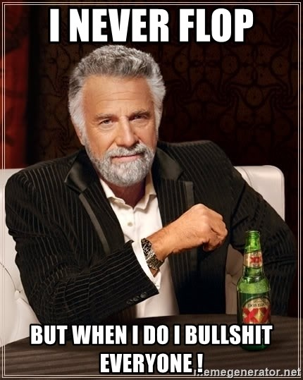 The Most Interesting Man In The World - I never flop  But when I do I bullshit everyone !