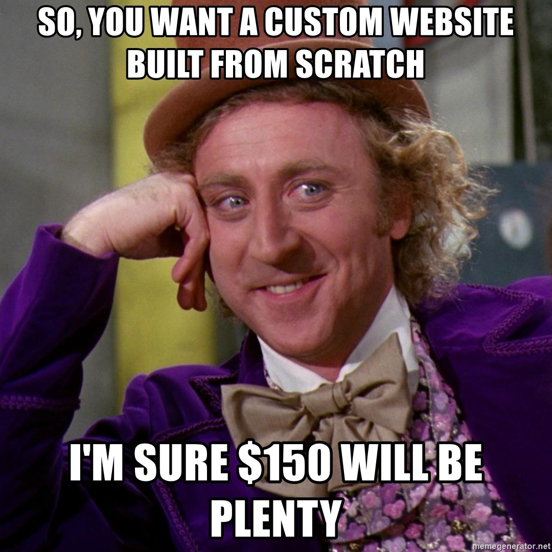Willy Wonka - so, you want a custom website built from scratch I'm sure $150 will be plenty