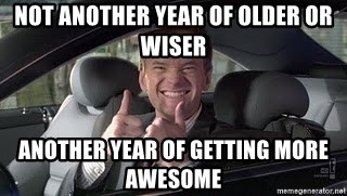 Barney Stinson - not another year of older or wiser another year of getting more awesome
