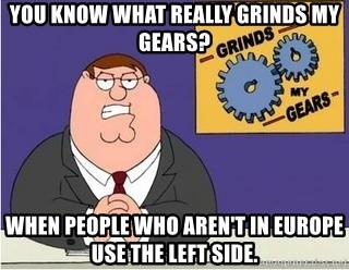 Grinds My Gears Peter Griffin - You know what really grinds my gears? When people who aren't in europe use the left side.