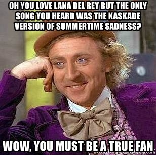 Willy Wonka - OH YOU LOVE LANA DEL REY BUT THE only SONG YOU HEARD WAS THE KASKADE VERSION OF SUMMERTIME SADNESS?  WOW, YOU MUST BE A true fan