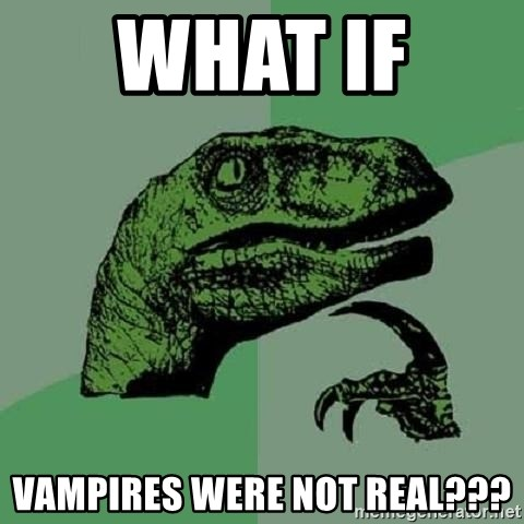 Philosoraptor - what if  vampires were not real???