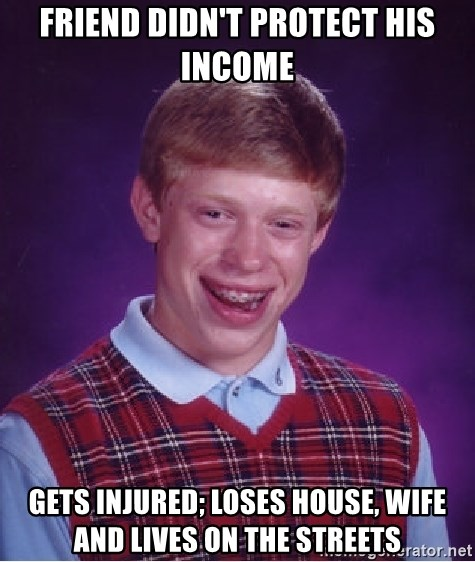 Bad Luck Brian - friend didn't protect his income gets injured; loses house, wife and lives on the streets