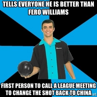 Annoying Bowler Guy  - TELLS EVERYONE HE IS BETTER THAN FERO WILLIAMS FIRST PERSON TO CALL A LEAGUE MEETING TO CHANGE THE SHOT BACK TO CHINA
