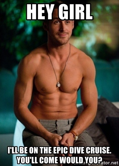 Shirtless Ryan Gosling - Hey girl i'll be on the epic dive cruise. you'll come would you?