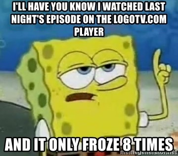 Tough Spongebob - I'll have you know i watched last night's episode on the logotv.com player and it only froze 8 times