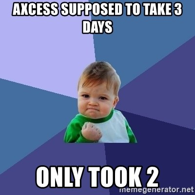 Success Kid - Axcess supposed to take 3 days Only took 2