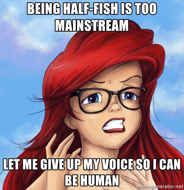 Hipster Ariel - being half-fish is too mainstream let me give up my voice so I can be human