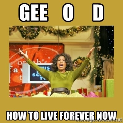 Oprah You get a - gee    o     d how to live forever now