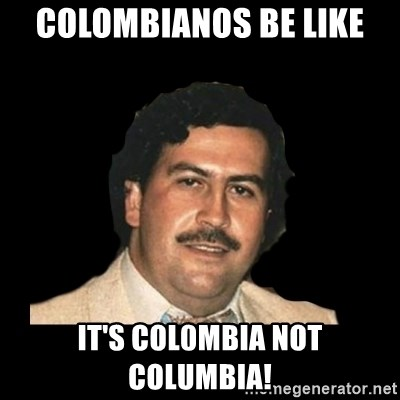 46827862 colombianos be like it's col0mbia not columbia! pablo escobar