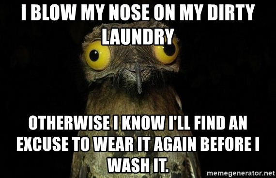 Weird Stuff I Do Patoo - I blow my nose on my dirty laundry Otherwise I know I'll find an excuse to wear it again before I wash it.
