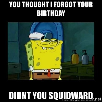 didnt you squidward - You thought i forgot your birthday didnt you squidward