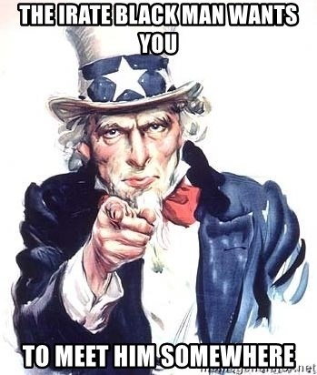 Uncle Sam - The Irate Black Man wants you to meet him somewhere
