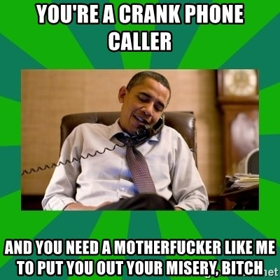 obama phone call - You're a crank phone caller and you need a motherfucker like me to put you out your misery, bitch
