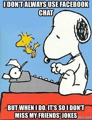 Snoopy - i don't always use facebook chat but when i do, it's so i don't miss my friends' jokes