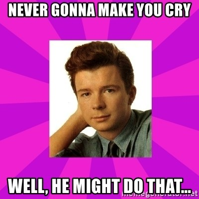 RIck Astley - Never gonna make you cry Well, he might do that...