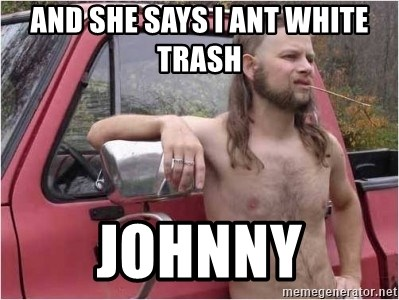 And She Says I Ant White Trash Johnny Kyle Being A Red Neck Meme