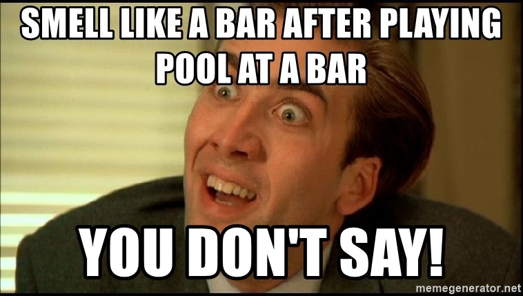 You Don't Say Nicholas Cage - Smell like a bar after playing pool at a bar You don't say!