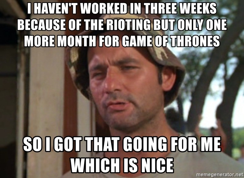 So I got that going on for me, which is nice - i haven't worked in three weeks because of the rioting but only one more month for game of thrones so i got that going for me which is nice