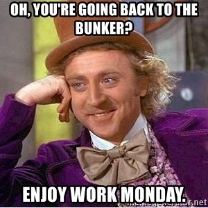 Willy Wonka - Oh, you're going back to the bunker? Enjoy work Monday.