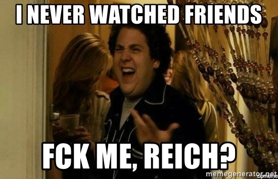 Fuck me right - I never watched friends Fck me, rEICH?