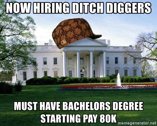 scumbag whitehouse - NOW HIRING DITCH DIGGERS Must Have Bachelors degree starting pay 80k
