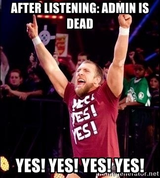 Daniel Bryan YES! - After listening: admin is dead Yes! Yes! Yes! Yes!