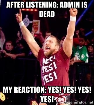 Daniel Bryan YES! - After listening: admin is dead My reaction: Yes! Yes! Yes! Yes!