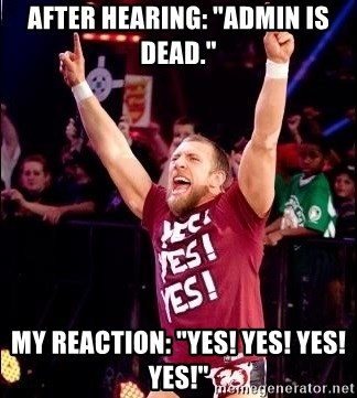 """Daniel Bryan YES! - After hearing: """"admin is dead."""" My reaction: """"Yes! Yes! Yes! Yes!"""""""