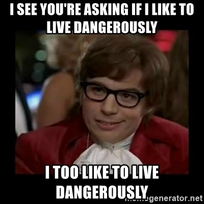 Dangerously Austin Powers - I see you're asking if I like to live dangerously i too like to live dangerously