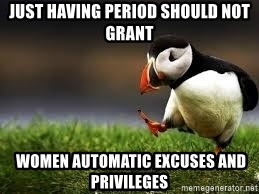 Unpopular Opinion - just having period SHOULD NOT GRANt  women automatic excuses and privileges