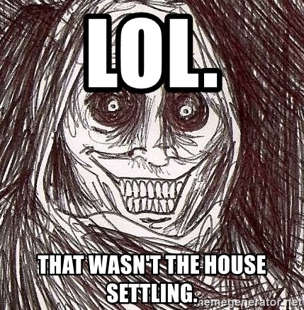 Shadowlurker - Lol. That wasn't the house settling.