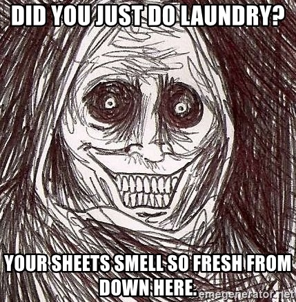 Shadowlurker - Did you just do laundry? Your sheets smell so fresh from down here.