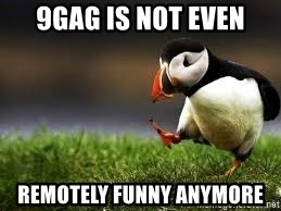Unpopular Opinion - 9gag is not even remotely funny anymore