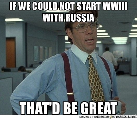 That would be great - IF we could not start WWIII with Russia THAT'D be great