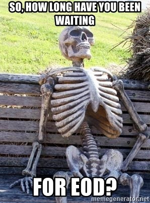 Waiting Skeleton - so, how long have you been waiting for eod?