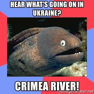 Hear Whats Going On In Ukraine Crimea River Bad Joke Eels
