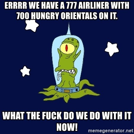 Stupid alien - Errrr we have a 777 airliner with 700 hungry orientals on it. What the Fuck do we do with it now!