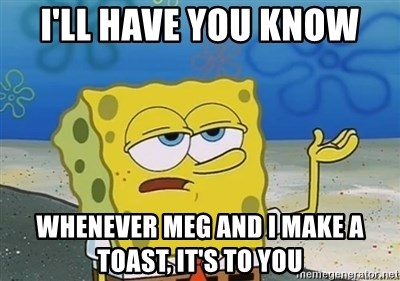 I'll have you know - I'll have you know whenever Meg and I make a toast, it's to you